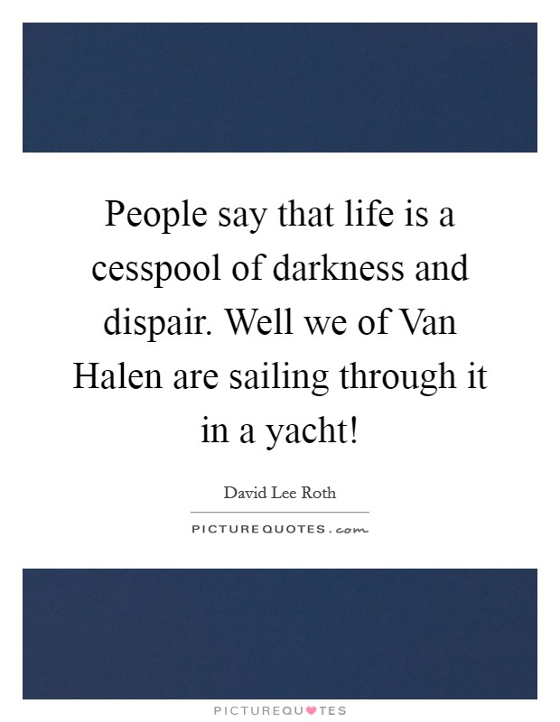 People say that life is a cesspool of darkness and dispair. Well we of Van Halen are sailing through it in a yacht! Picture Quote #1