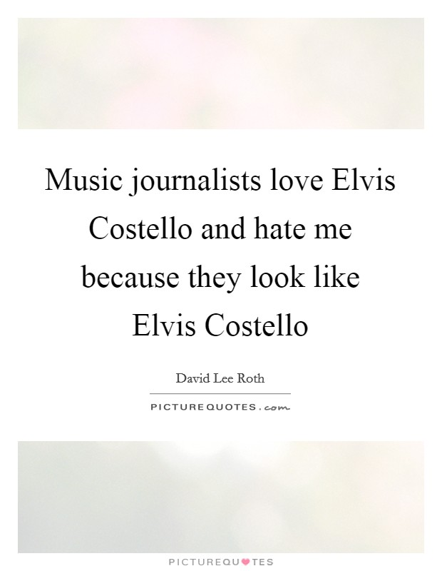 Music journalists love Elvis Costello and hate me because they look like Elvis Costello Picture Quote #1