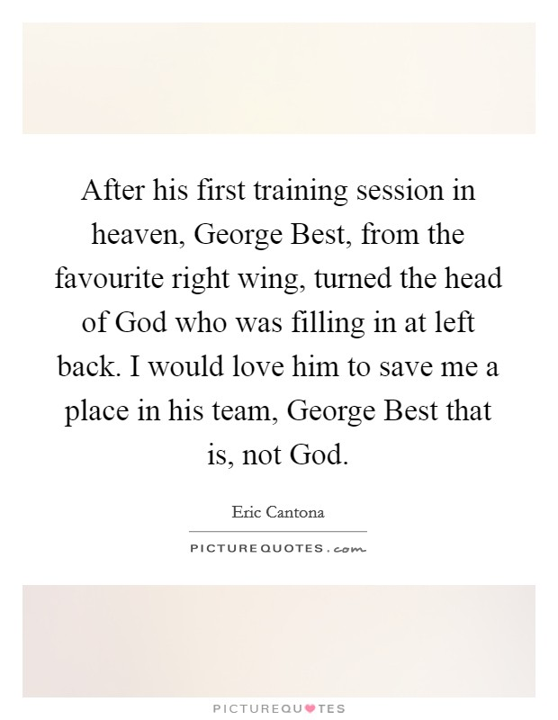 After his first training session in heaven, George Best, from the favourite right wing, turned the head of God who was filling in at left back. I would love him to save me a place in his team, George Best that is, not God Picture Quote #1