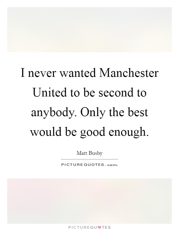 I never wanted Manchester United to be second to anybody. Only the best would be good enough Picture Quote #1