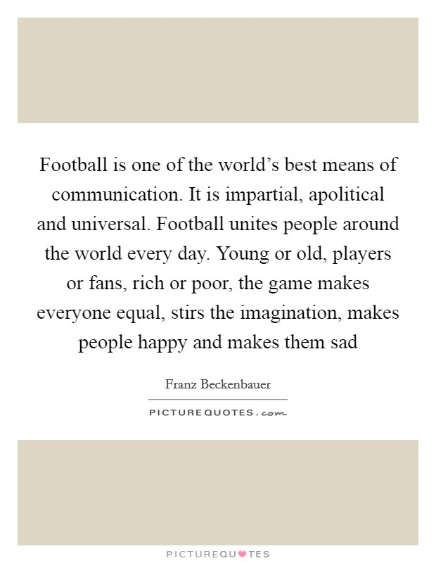 Football is one of the world's best means of communication. It is impartial, apolitical and universal. Football unites people around the world every day. Young or old, players or fans, rich or poor, the game makes everyone equal, stirs the imagination, makes people happy and makes them sad Picture Quote #1