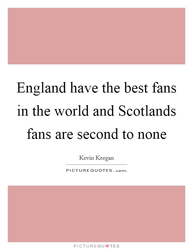 England have the best fans in the world and Scotlands fans are second to none Picture Quote #1
