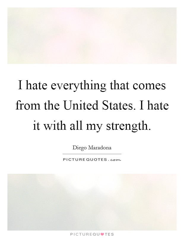 I hate everything that comes from the United States. I hate it with all my strength Picture Quote #1