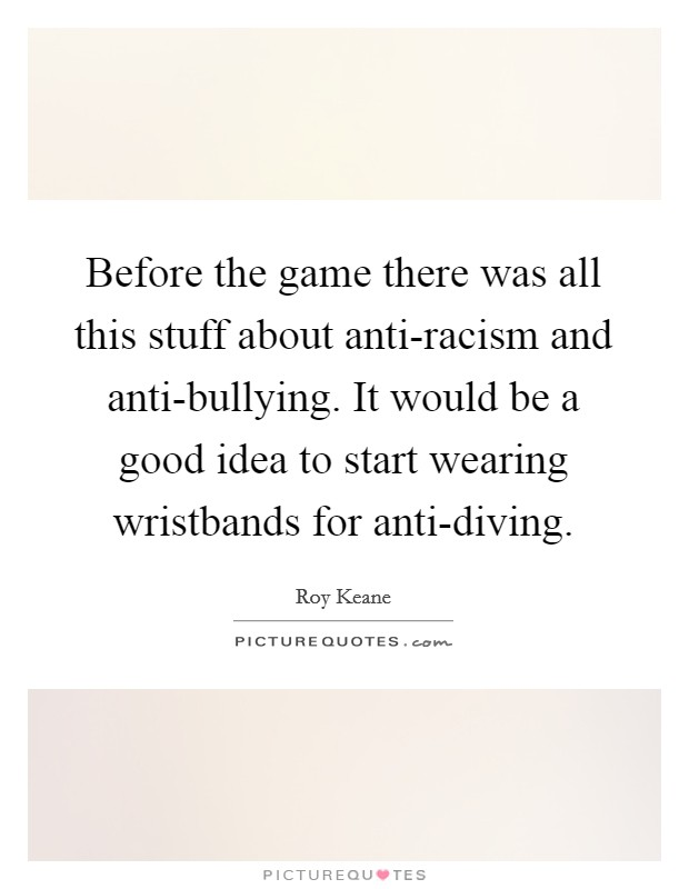 Before the game there was all this stuff about anti-racism and anti-bullying. It would be a good idea to start wearing wristbands for anti-diving Picture Quote #1