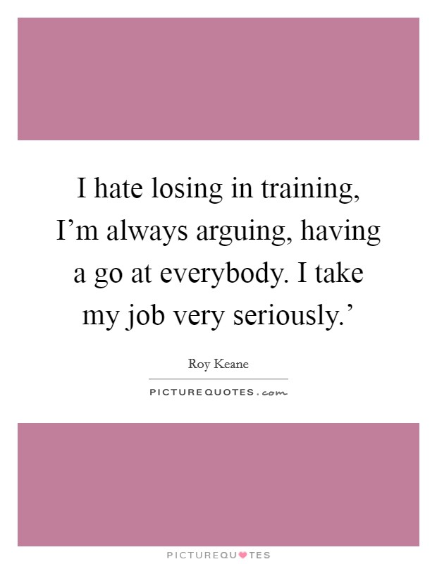I hate losing in training, I'm always arguing, having a go at everybody. I take my job very seriously.' Picture Quote #1