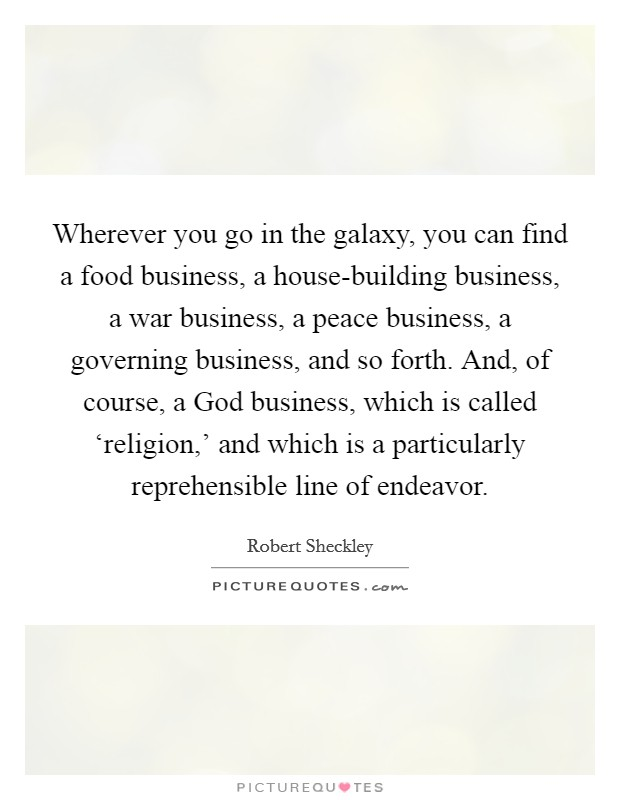 Wherever you go in the galaxy, you can find a food business, a house-building business, a war business, a peace business, a governing business, and so forth. And, of course, a God business, which is called 'religion,' and which is a particularly reprehensible line of endeavor Picture Quote #1