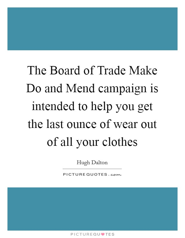 The Board of Trade Make Do and Mend campaign is intended to help you get the last ounce of wear out of all your clothes Picture Quote #1