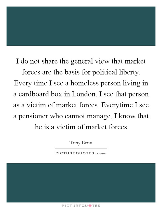 I do not share the general view that market forces are the basis for political liberty. Every time I see a homeless person living in a cardboard box in London, I see that person as a victim of market forces. Everytime I see a pensioner who cannot manage, I know that he is a victim of market forces Picture Quote #1
