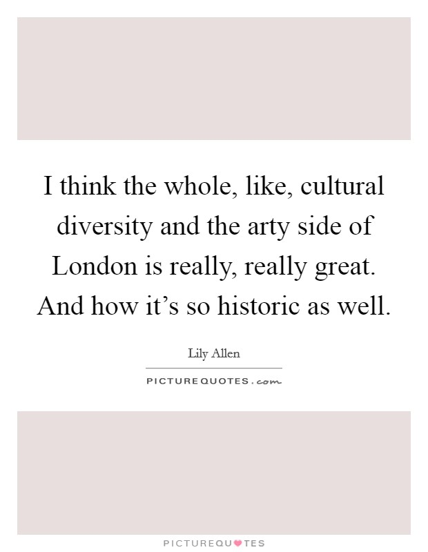 I think the whole, like, cultural diversity and the arty side of London is really, really great. And how it's so historic as well Picture Quote #1