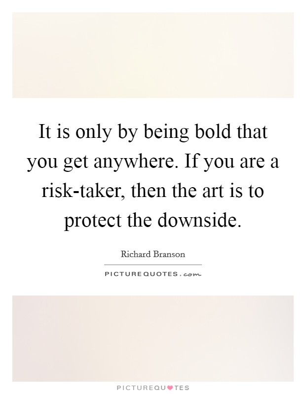 It is only by being bold that you get anywhere. If you are a risk-taker, then the art is to protect the downside Picture Quote #1
