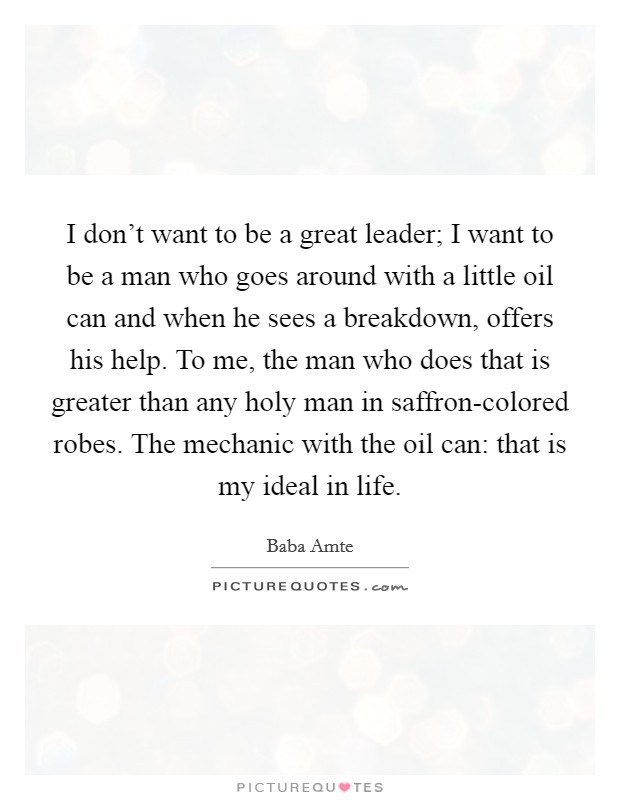 I don't want to be a great leader; I want to be a man who goes around with a little oil can and when he sees a breakdown, offers his help. To me, the man who does that is greater than any holy man in saffron-colored robes. The mechanic with the oil can: that is my ideal in life Picture Quote #1