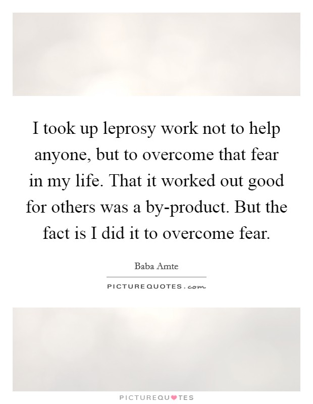I took up leprosy work not to help anyone, but to overcome that fear in my life. That it worked out good for others was a by-product. But the fact is I did it to overcome fear Picture Quote #1