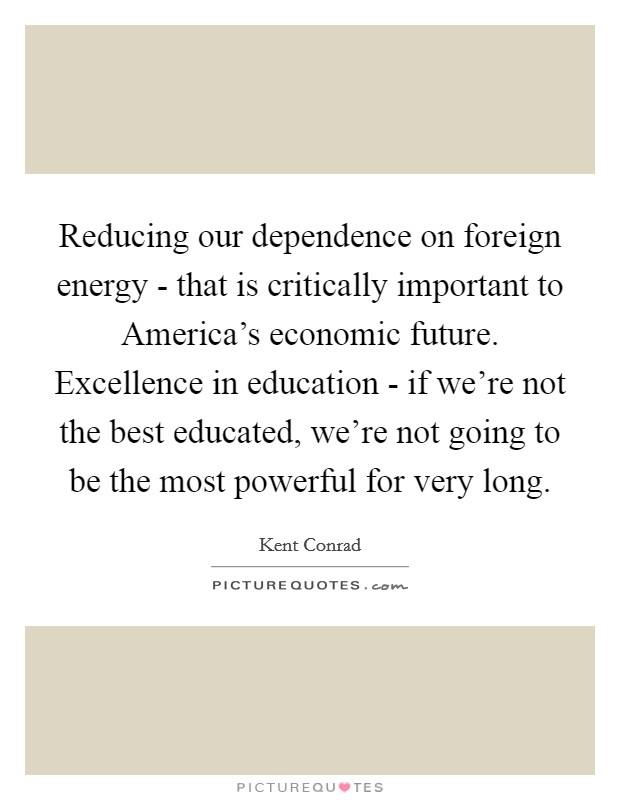 Reducing our dependence on foreign energy - that is critically important to America's economic future. Excellence in education - if we're not the best educated, we're not going to be the most powerful for very long Picture Quote #1