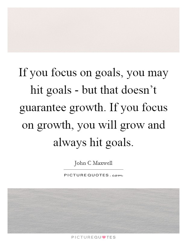 If you focus on goals, you may hit goals - but that doesn't guarantee growth. If you focus on growth, you will grow and always hit goals Picture Quote #1