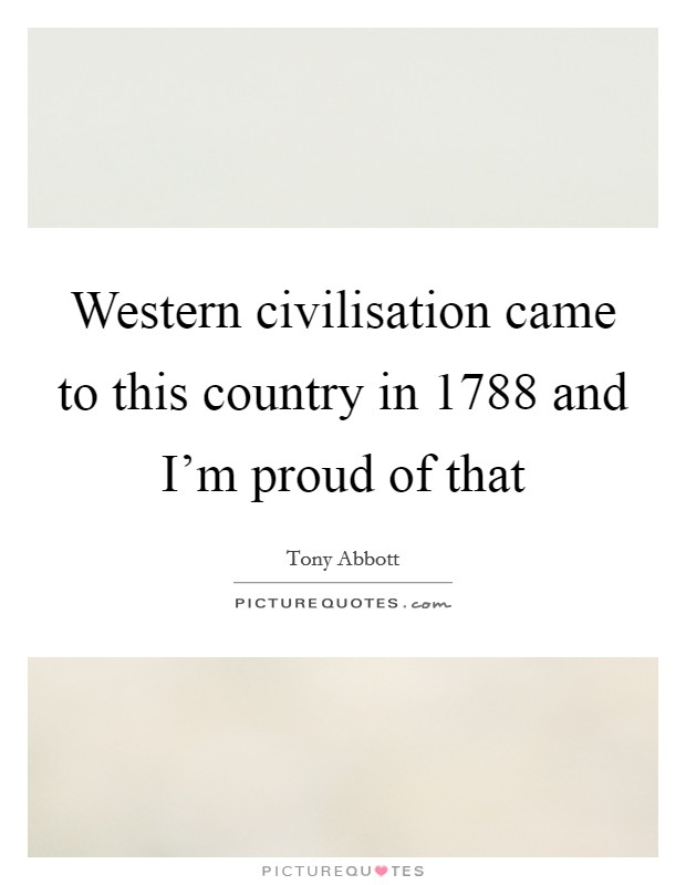 Western civilisation came to this country in 1788 and I'm proud of that Picture Quote #1