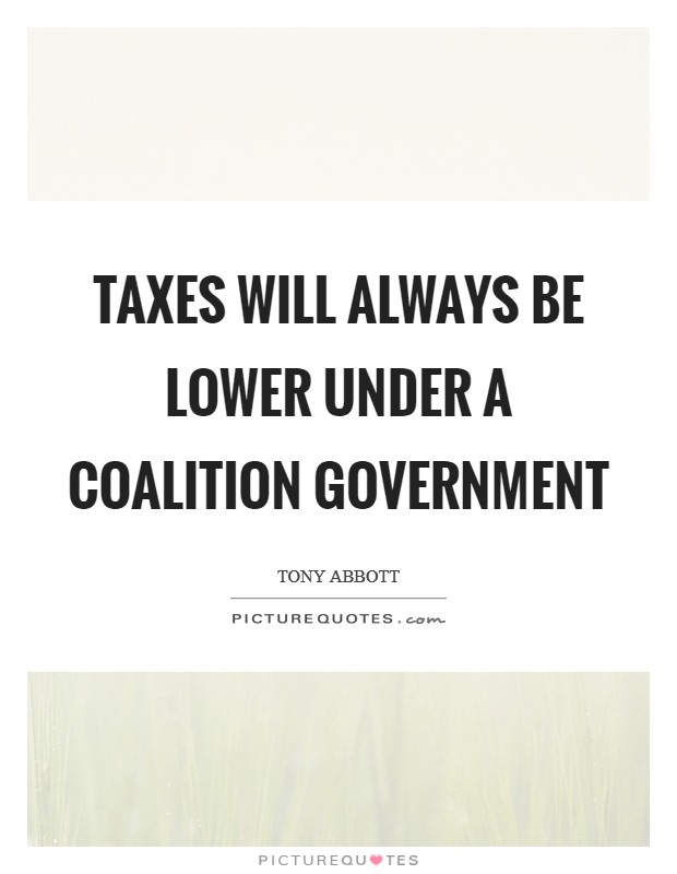 Taxes will always be lower under a Coalition government Picture Quote #1