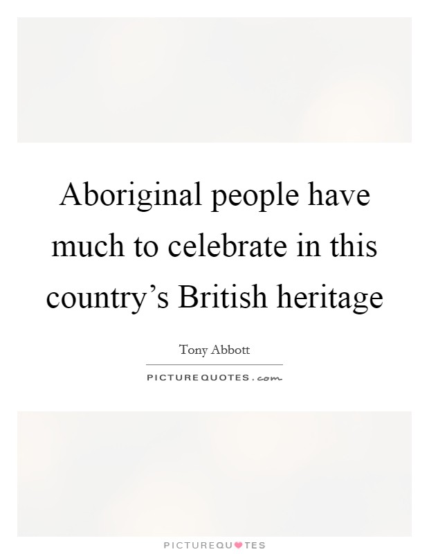 Aboriginal people have much to celebrate in this country's British heritage Picture Quote #1