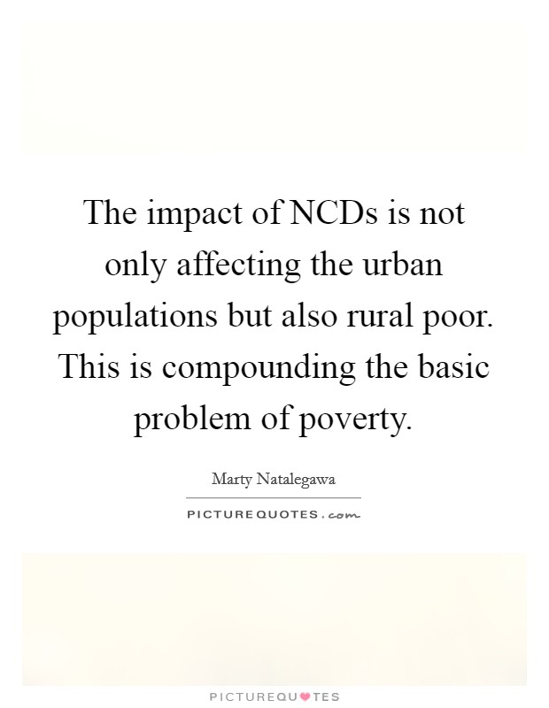 The impact of NCDs is not only affecting the urban populations but also rural poor. This is compounding the basic problem of poverty Picture Quote #1