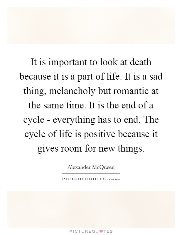 It is important to look at death because it is a part of life. It is a sad thing, melancholy but romantic at the same time. It is the end of a cycle - everything has to end. The cycle of life is positive because it gives room for new things Picture Quote #1