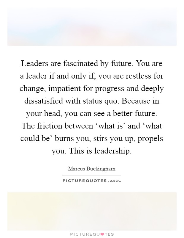 Leaders are fascinated by future. You are a leader if and only if, you are restless for change, impatient for progress and deeply dissatisfied with status quo. Because in your head, you can see a better future. The friction between 'what is' and 'what could be' burns you, stirs you up, propels you. This is leadership Picture Quote #1