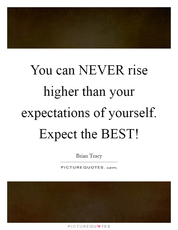 You can NEVER rise higher than your expectations of yourself. Expect the BEST! Picture Quote #1