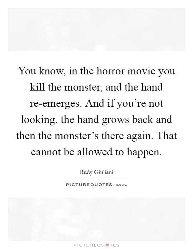 You know, in the horror movie you kill the monster, and the hand re-emerges. And if you're not looking, the hand grows back and then the monster's there again. That cannot be allowed to happen Picture Quote #1