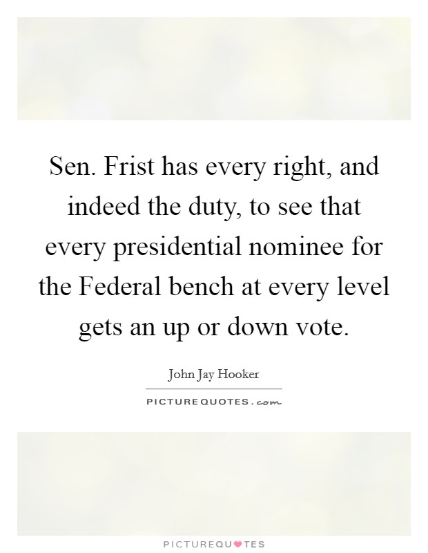 Sen. Frist has every right, and indeed the duty, to see that every presidential nominee for the Federal bench at every level gets an up or down vote Picture Quote #1