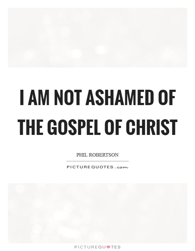 I am not ashamed of the Gospel of Christ Picture Quote #1