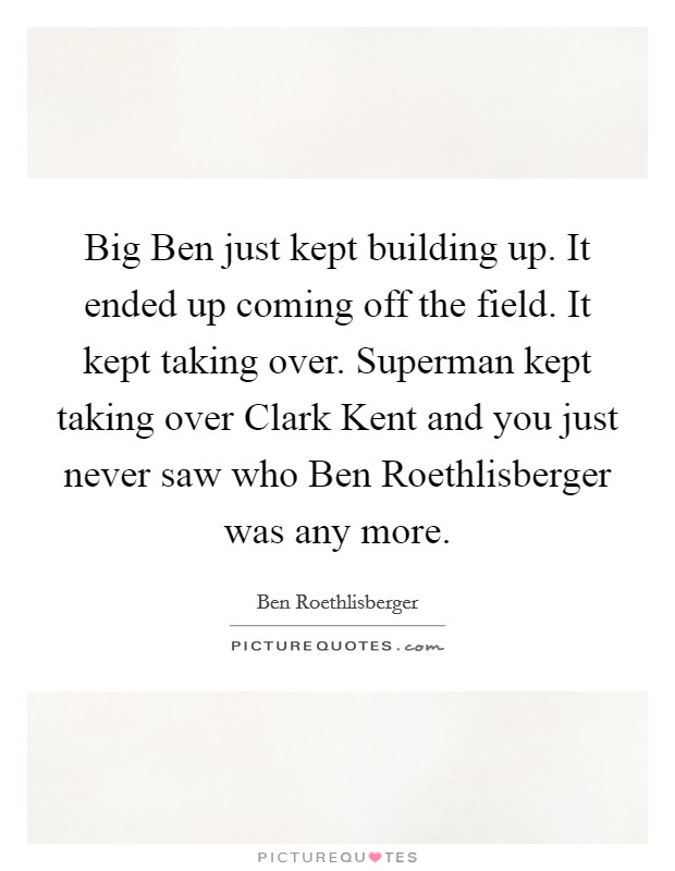 Big Ben just kept building up. It ended up coming off the field. It kept taking over. Superman kept taking over Clark Kent and you just never saw who Ben Roethlisberger was any more Picture Quote #1