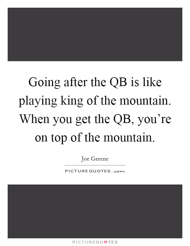 Going after the QB is like playing king of the mountain. When you get the QB, you're on top of the mountain Picture Quote #1