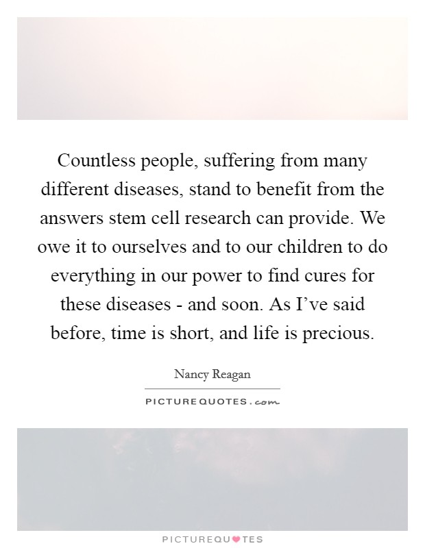 Countless people, suffering from many different diseases, stand to benefit from the answers stem cell research can provide. We owe it to ourselves and to our children to do everything in our power to find cures for these diseases - and soon. As I've said before, time is short, and life is precious Picture Quote #1