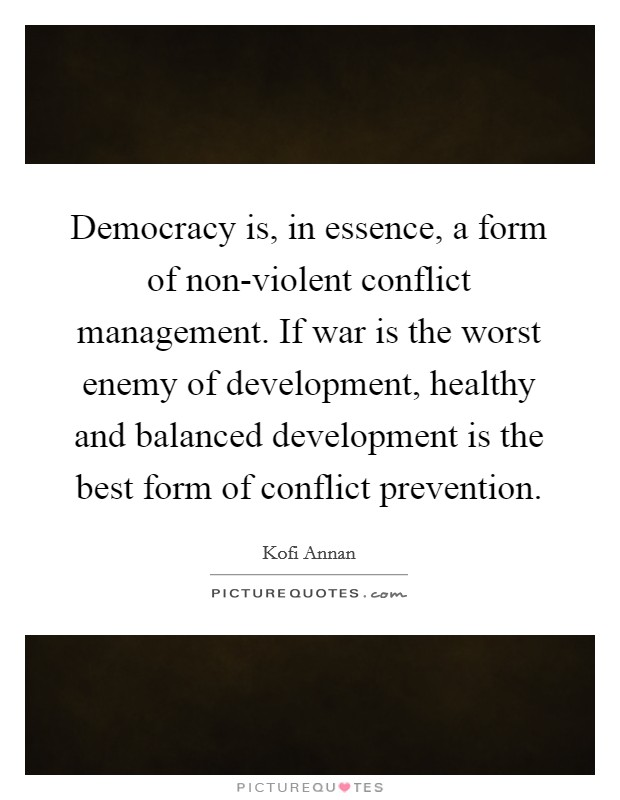 Democracy is, in essence, a form of non-violent conflict management. If war is the worst enemy of development, healthy and balanced development is the best form of conflict prevention Picture Quote #1