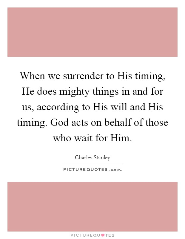 When we surrender to His timing, He does mighty things in and for us, according to His will and His timing. God acts on behalf of those who wait for Him Picture Quote #1