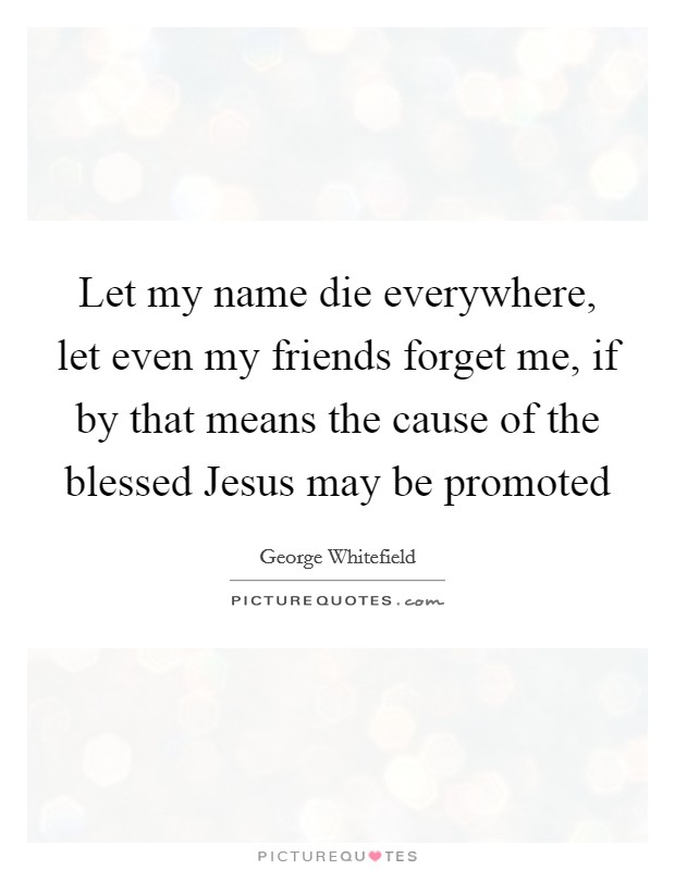 Let my name die everywhere, let even my friends forget me, if by that means the cause of the blessed Jesus may be promoted Picture Quote #1