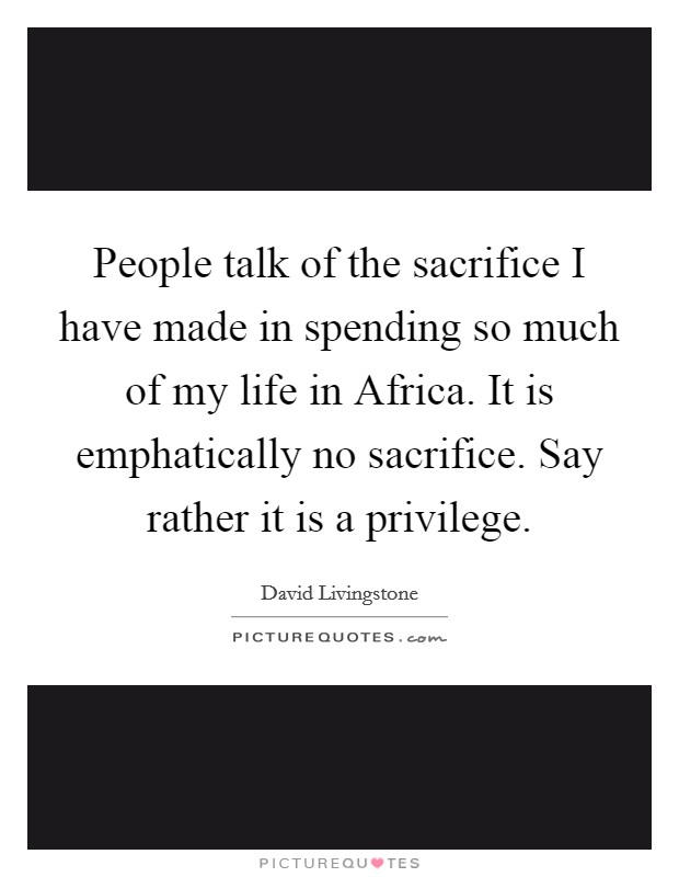 People talk of the sacrifice I have made in spending so much of my life in Africa. It is emphatically no sacrifice. Say rather it is a privilege Picture Quote #1