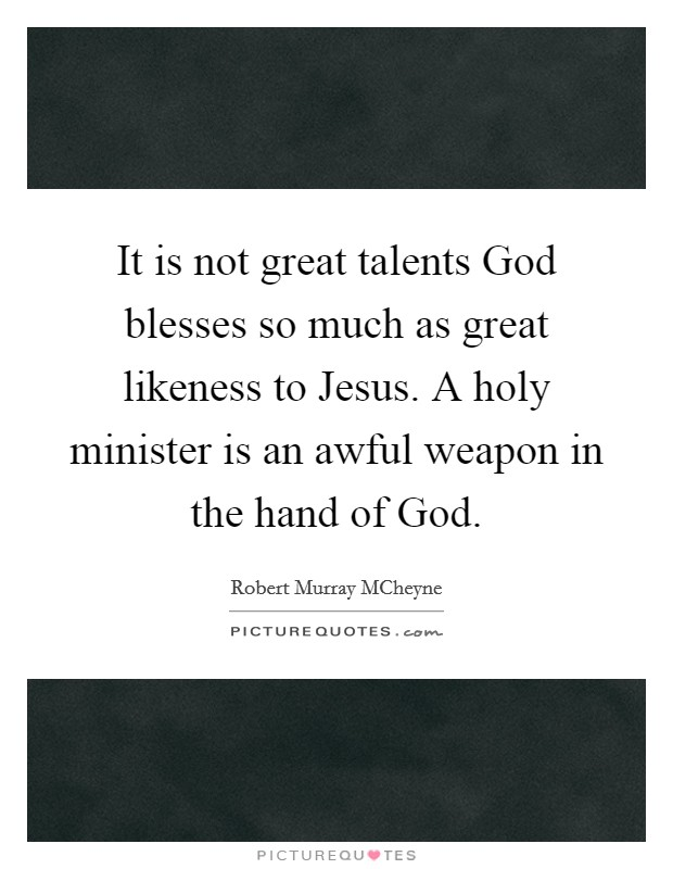It is not great talents God blesses so much as great likeness to Jesus. A holy minister is an awful weapon in the hand of God Picture Quote #1