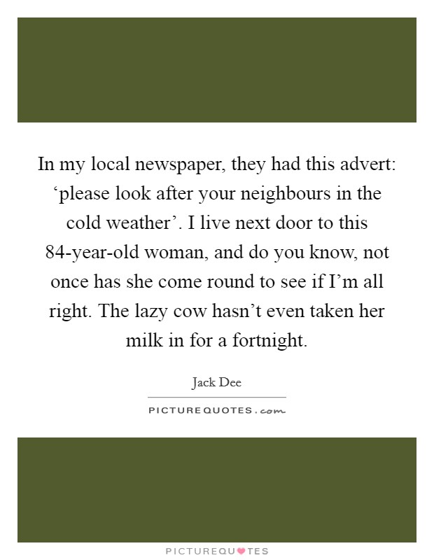 In my local newspaper, they had this advert: 'please look after your neighbours in the cold weather'. I live next door to this 84-year-old woman, and do you know, not once has she come round to see if I'm all right. The lazy cow hasn't even taken her milk in for a fortnight Picture Quote #1