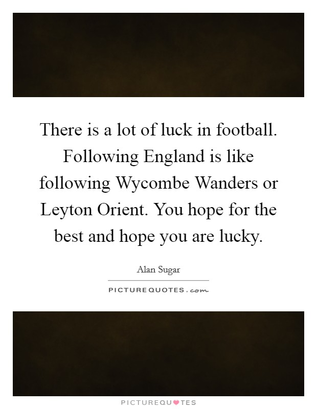 There is a lot of luck in football. Following England is like following Wycombe Wanders or Leyton Orient. You hope for the best and hope you are lucky Picture Quote #1