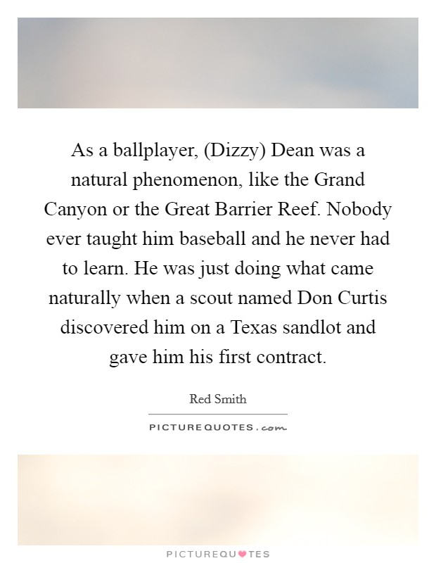 As a ballplayer, (Dizzy) Dean was a natural phenomenon, like the Grand Canyon or the Great Barrier Reef. Nobody ever taught him baseball and he never had to learn. He was just doing what came naturally when a scout named Don Curtis discovered him on a Texas sandlot and gave him his first contract Picture Quote #1