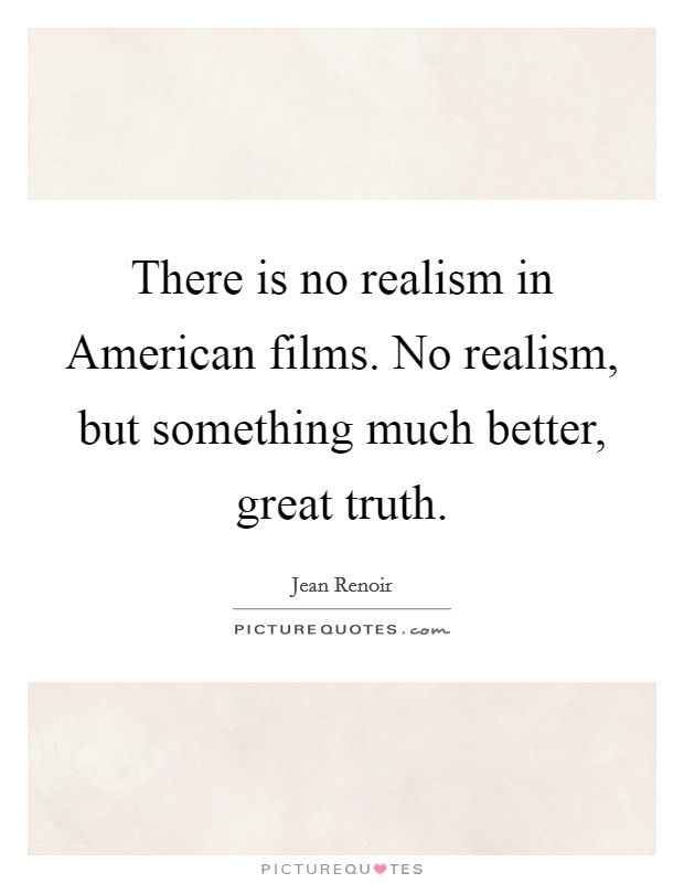 There is no realism in American films. No realism, but something much better, great truth Picture Quote #1