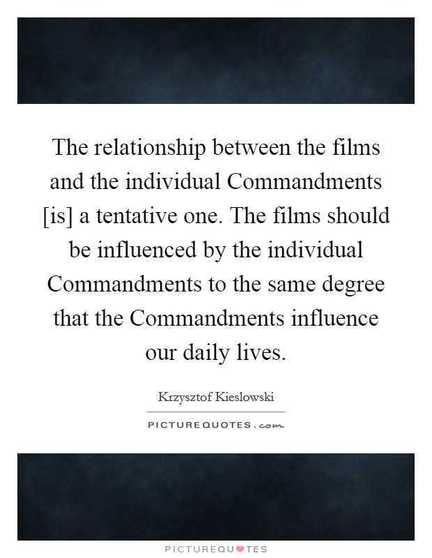The relationship between the films and the individual Commandments [is] a tentative one. The films should be influenced by the individual Commandments to the same degree that the Commandments influence our daily lives Picture Quote #1