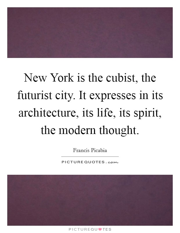 New York is the cubist, the futurist city. It expresses in its architecture, its life, its spirit, the modern thought Picture Quote #1