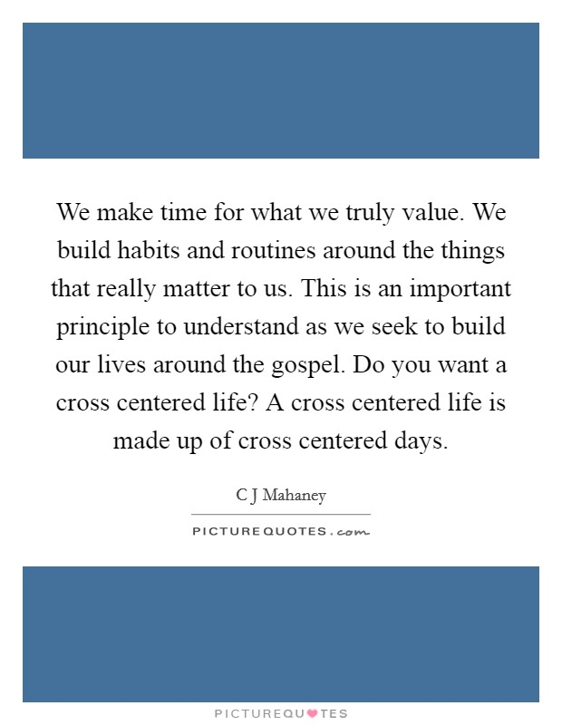 We make time for what we truly value. We build habits and routines around the things that really matter to us. This is an important principle to understand as we seek to build our lives around the gospel. Do you want a cross centered life? A cross centered life is made up of cross centered days Picture Quote #1