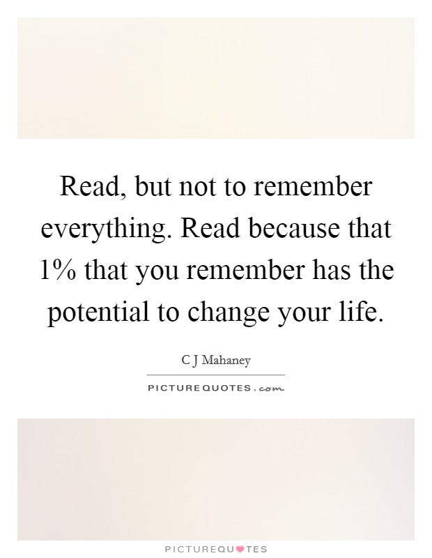 Read, but not to remember everything. Read because that 1% that you remember has the potential to change your life Picture Quote #1