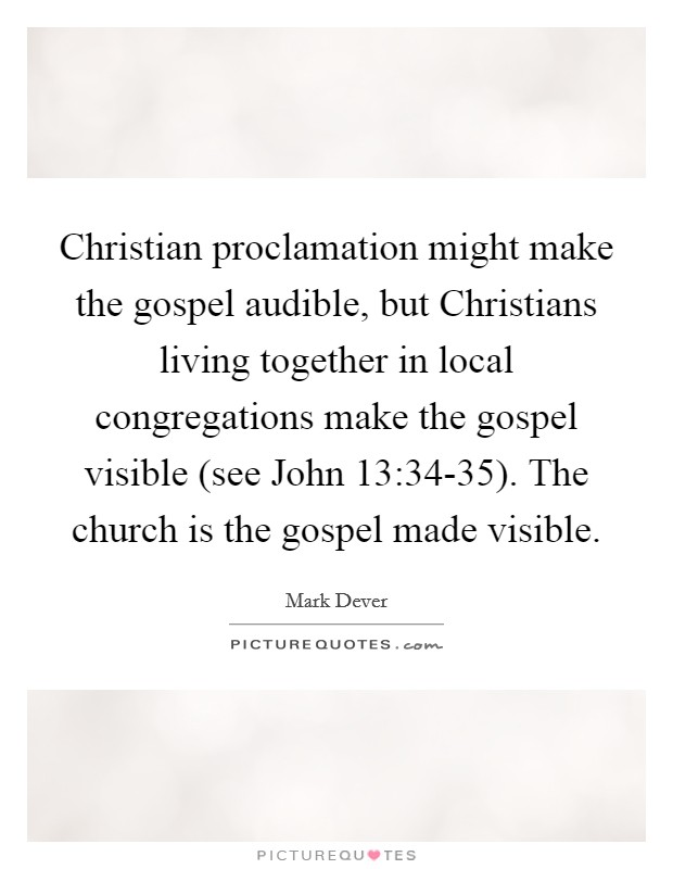 Christian proclamation might make the gospel audible, but Christians living together in local congregations make the gospel visible (see John 13:34-35). The church is the gospel made visible Picture Quote #1