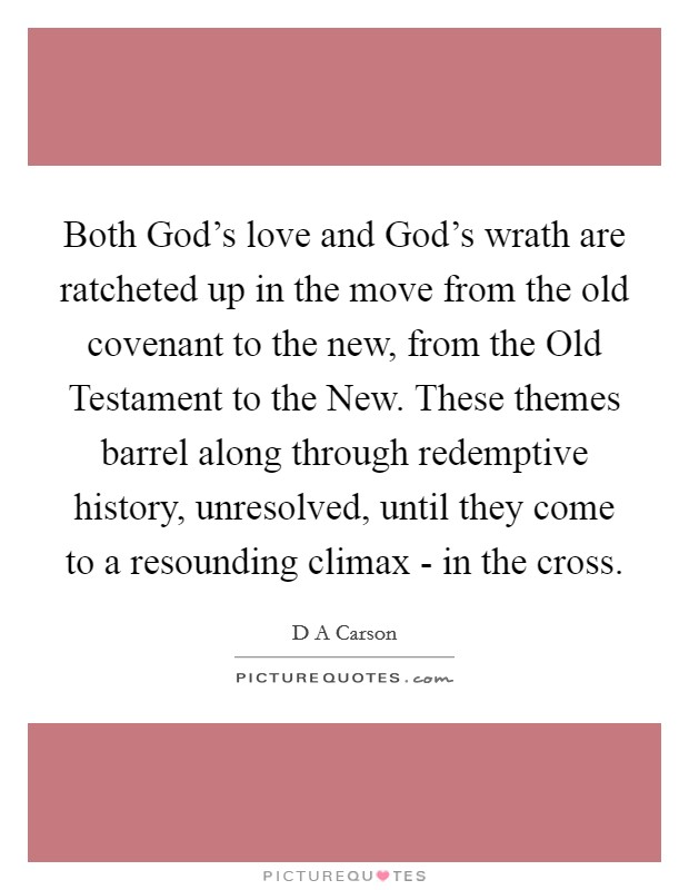 Both God's love and God's wrath are ratcheted up in the move from the old covenant to the new, from the Old Testament to the New. These themes barrel along through redemptive history, unresolved, until they come to a resounding climax - in the cross Picture Quote #1