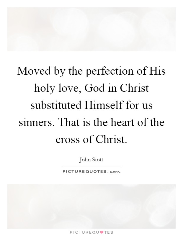 Moved by the perfection of His holy love, God in Christ substituted Himself for us sinners. That is the heart of the cross of Christ Picture Quote #1
