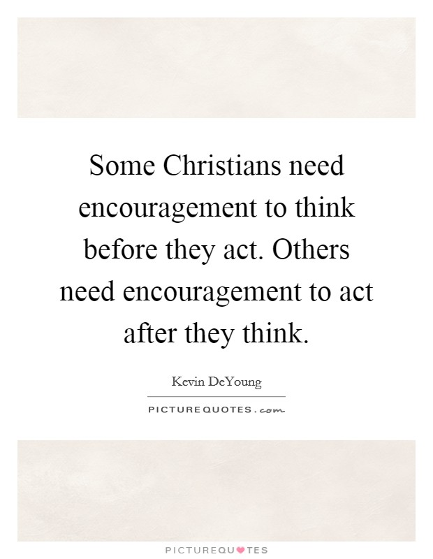 Some Christians need encouragement to think before they act. Others need encouragement to act after they think Picture Quote #1