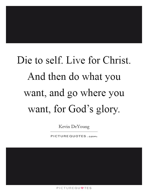 Die to self. Live for Christ. And then do what you want, and go where you want, for God's glory Picture Quote #1