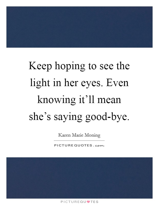 Keep hoping to see the light in her eyes. Even knowing it'll mean she's saying good-bye Picture Quote #1